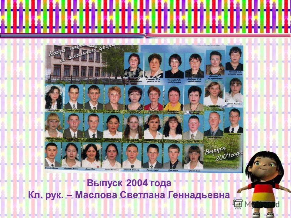 Выпуск 2004 года Кл. рук. – Маслова Светлана Геннадьевна