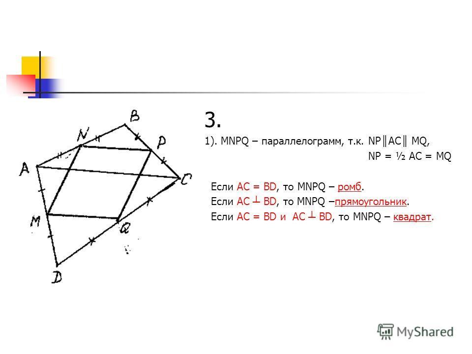 3. 1). МNPQ – параллелограмм, т.к. NP AC MQ, NP = ½ AC = MQ Если AC = BD, то MNPQ – ромб. Если AC BD, то MNPQ –прямоугольник. Если AC = BD и AC BD, то MNPQ – квадрат.