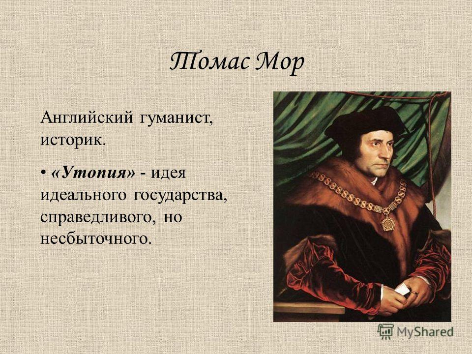 Томас Мор Английский гуманист, историк. «Утопия» - идея идеального государства, справедливого, но несбыточного.