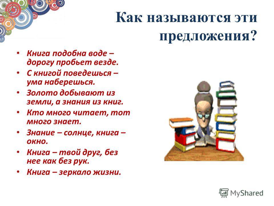 Как называются эти предложения? Книга подобна воде – дорогу пробьет везде. С книгой поведешься – ума наберешься. Золото добывают из земли, а знания из книг. Кто много читает, тот много знает. Знание – солнце, книга – окно. Книга – твой друг, без нее