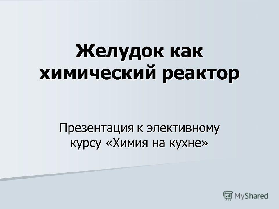 Желудок как химический реактор Презентация к элективному курсу «Химия на кухне»