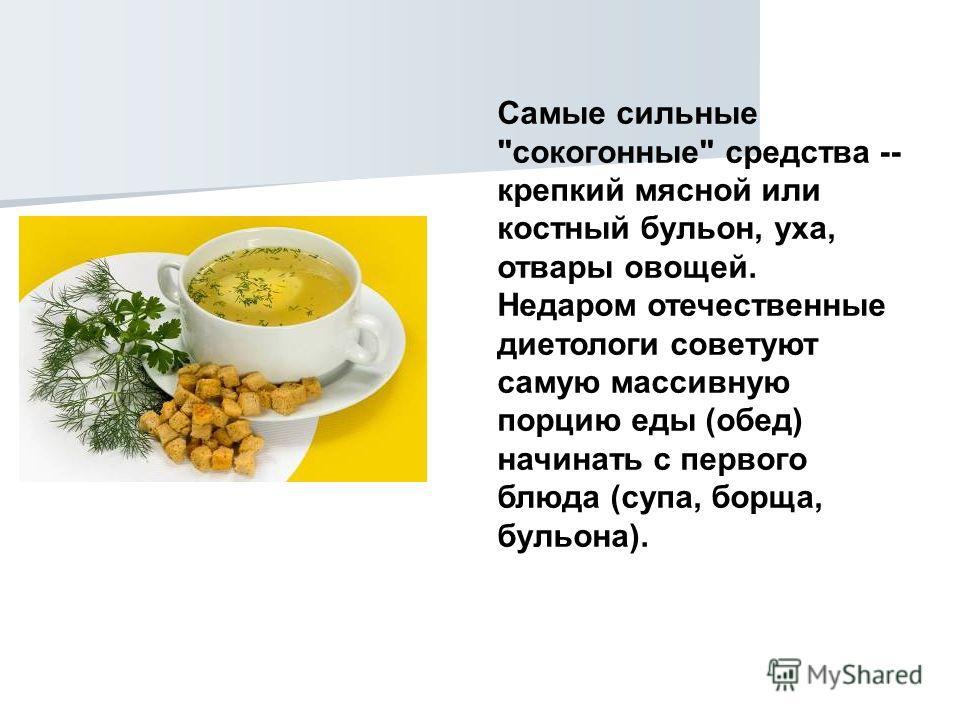 Cамые сильные сокогонные средства -- крепкий мясной или костный бульон, уха, отвары овощей. Недаром отечественные диетологи советуют самую массивную порцию еды (обед) начинать с первого блюда (супа, борща, бульона).
