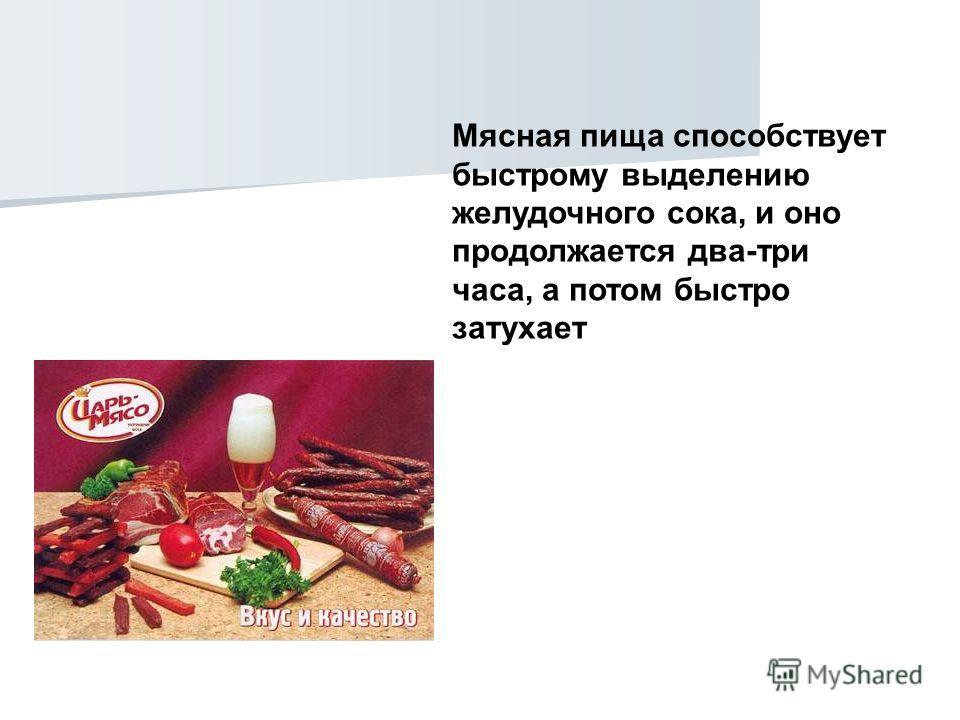 Мясная пища способствует быстрому выделению желудочного сока, и оно продолжается два-три часа, а потом быстро затухает