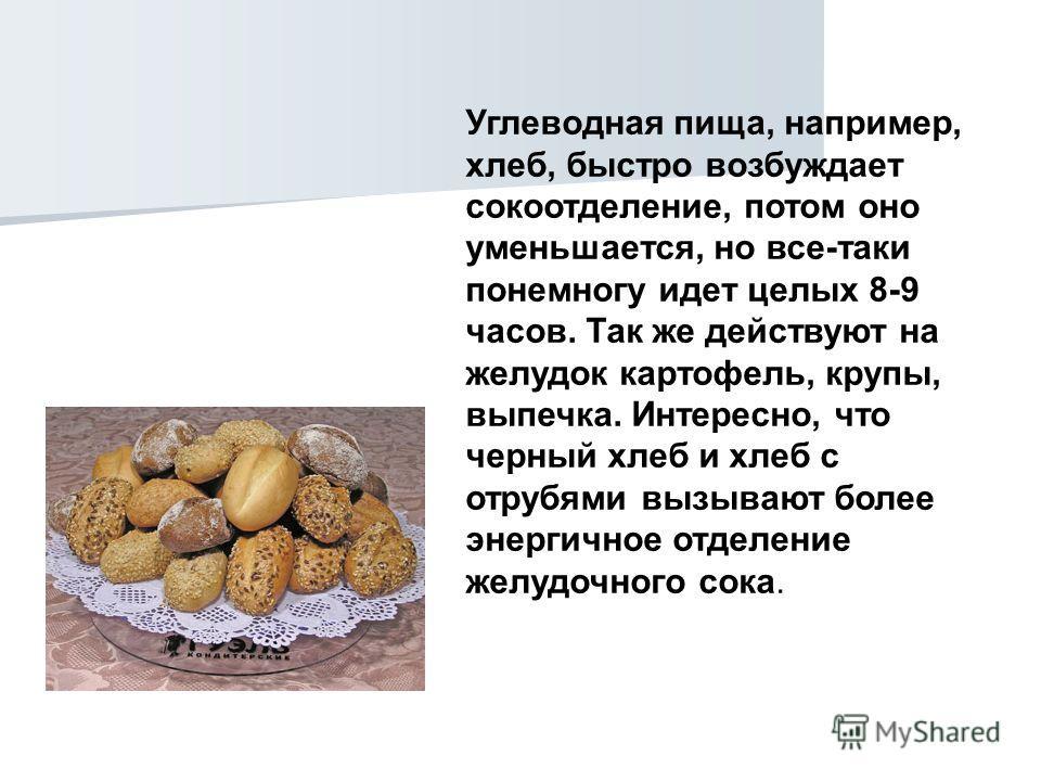 Углеводная пища, например, хлеб, быстро возбуждает сокоотделение, потом оно уменьшается, но все-таки понемногу идет целых 8-9 часов. Так же действуют на желудок картофель, крупы, выпечка. Интересно, что черный хлеб и хлеб с отрубями вызывают более эн