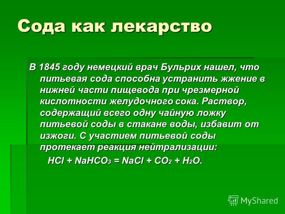 Сода как лекарство В 1845 году немецкий врач Бульрих нашел, что питьевая сода способна устранить жжение в нижней части пищевода при чрезмерной кислотности желудочного сока. Раствор, содержащий всего одну чайную ложку питьевой соды в стакане воды, изб