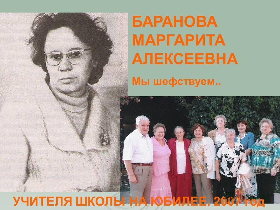 БАРАНОВА МАРГАРИТА АЛЕКСЕЕВНА Мы шефствуем.. УЧИТЕЛЯ ШКОЛЫ НА ЮБИЛЕЕ. 2007 год