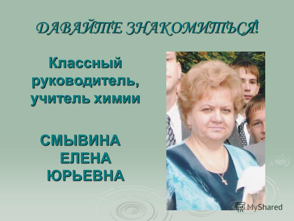 ДАВАЙТЕ ЗНАКОМИТЬСЯ ! Классный руководитель, учитель химии СМЫВИНА ЕЛЕНА ЮРЬЕВНА