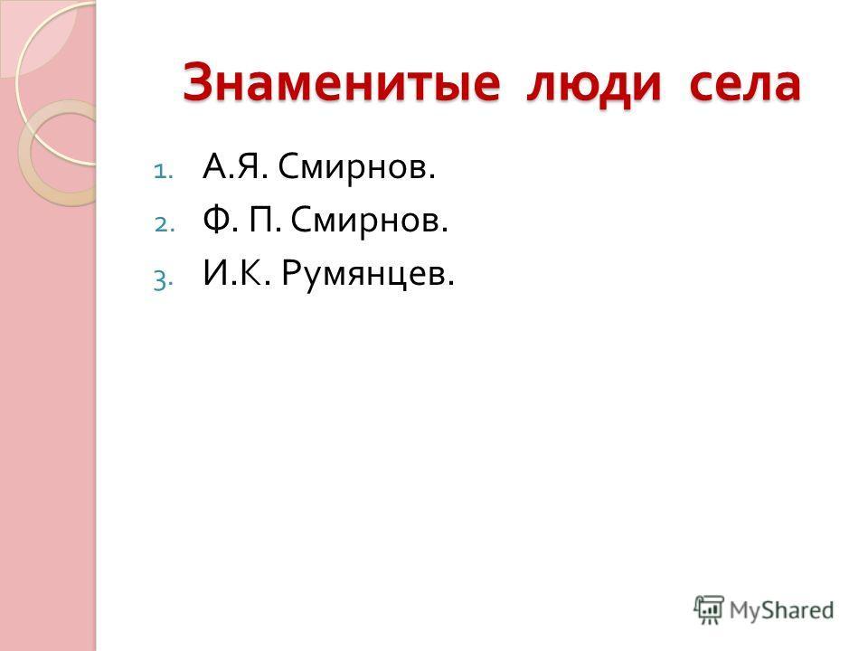 Знаменитые люди села 1. А. Я. Смирнов. 2. Ф. П. Смирнов. 3. И. К. Румянцев.