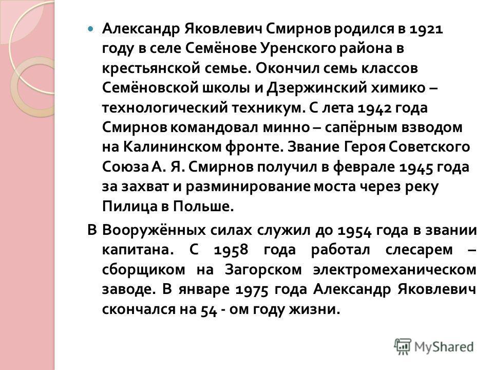 Александр Яковлевич Смирнов родился в 1921 году в селе Семёнове Уренского района в крестьянской семье. Окончил семь классов Семёновской школы и Дзержинский химико – технологический техникум. С лета 1942 года Смирнов командовал минно – сапёрным взводо