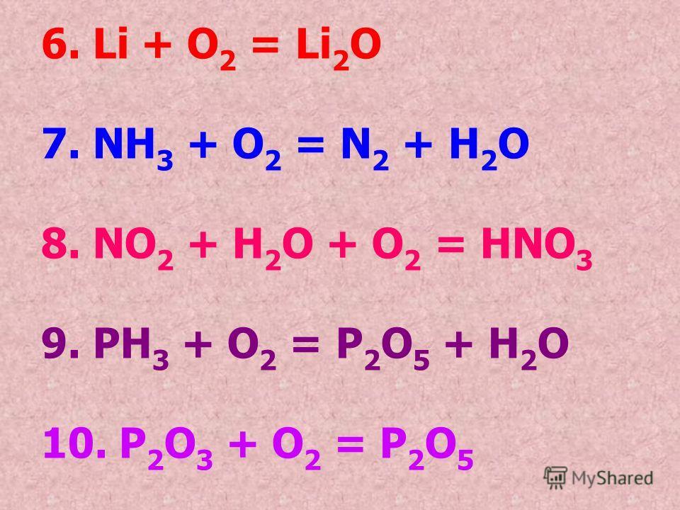 6. Li + O2 O2 = Li 2 O 7. NH 3 + O2 O2 = N2 N2 + H2OH2O 8. NO 2 + H 2 O + O2 O2 = HNO 3 9. PH 3 + O2 O2 = P2O5 P2O5 + H2OH2O 10. P2O3 P2O3 + O2 O2 = P2O5P2O5