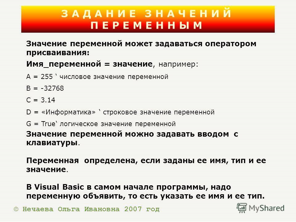 ЗАДАНИЕ ЗНАЧЕНИЙ ПЕРЕМЕННЫМ © Нечаева Ольга Ивановна 2007 год Значение переменной может задаваться оператором присваивания: Имя_переменной = значение, например: A = 255 числовое значение переменной B = -32768 C = 3.14 D = «Информатика» строковое знач