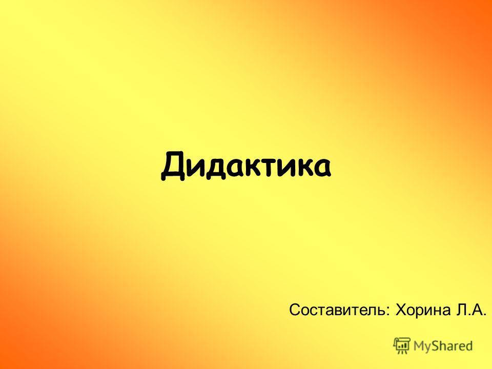 Дидактика Составитель: Хорина Л.А.