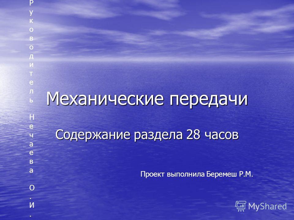 Механические передачи Содержание раздела 28 часов Проект выполнила Беремеш Р.М. Руководитель Нечаева О.И.Руководитель Нечаева О.И.