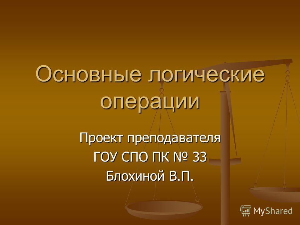 Основные логические операции Проект преподавателя ГОУ СПО ПК 33 Блохиной В.П.