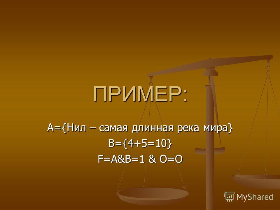 ПРИМЕР: А={Нил – самая длинная река мира} В={4+5=10} F=A&B=1 & O=O