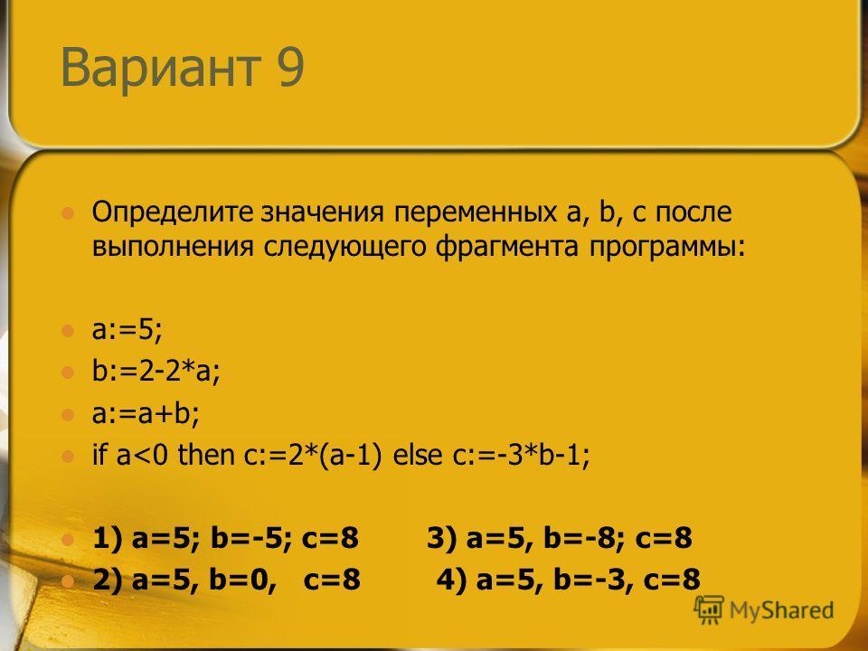 Вариант 9 Определите значения переменных a, b, c после выполнения следующего фрагмента программы: a:=5; b:=2-2*a; a:=a+b; if a