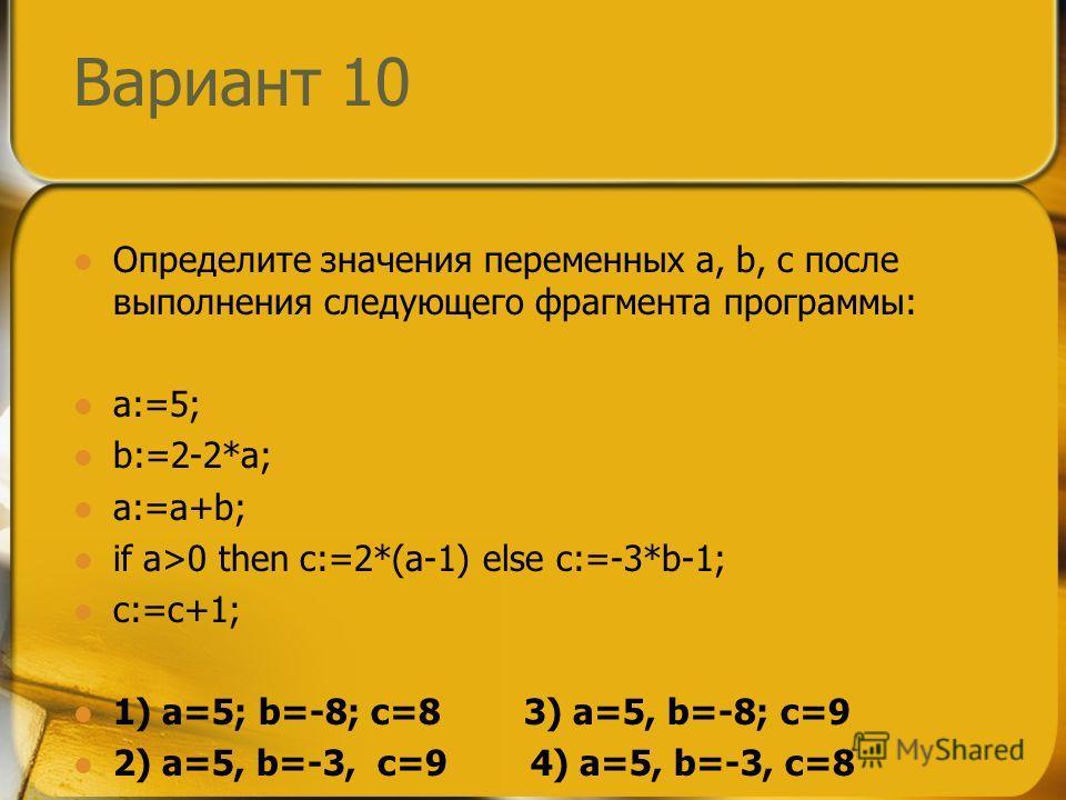 Вариант 10 Определите значения переменных a, b, c после выполнения следующего фрагмента программы: a:=5; b:=2-2*a; a:=a+b; if a>0 then c:=2*(a-1) else c:=-3*b-1; c:=c+1; 1) a=5; b=-8; c=8 3) a=5, b=-8; c=9 2) a=5, b=-3, c=9 4) a=5, b=-3, c=8
