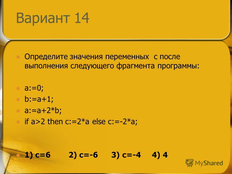 Вариант 14 Определите значения переменных c после выполнения следующего фрагмента программы: a:=0; b:=a+1; a:=a+2*b; if a>2 then c:=2*a else c:=-2*a; 1) c=6 2) c=-6 3) c=-4 4) 4