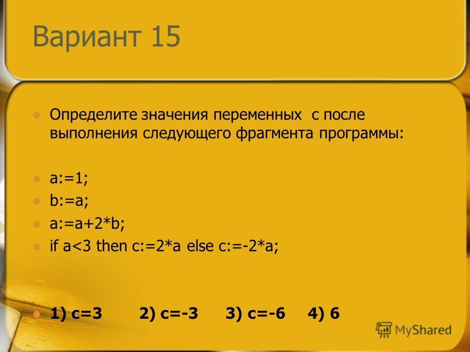 Вариант 15 Определите значения переменных c после выполнения следующего фрагмента программы: a:=1; b:=a; a:=a+2*b; if a