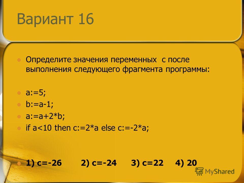 Вариант 16 Определите значения переменных c после выполнения следующего фрагмента программы: a:=5; b:=a-1; a:=a+2*b; if a