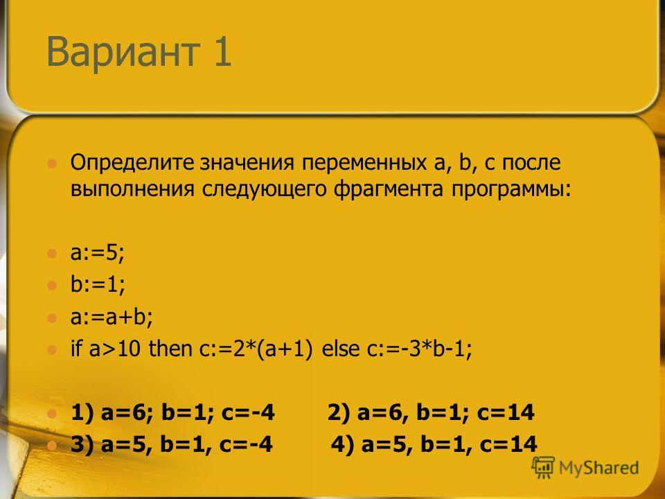Вариант 1 Определите значения переменных a, b, c после выполнения следующего фрагмента программы: a:=5; b:=1; a:=a+b; if a>10 then c:=2*(a+1) else c:=-3*b-1; 1) a=6; b=1; c=-4 2) a=6, b=1; c=14 3) a=5, b=1, c=-4 4) a=5, b=1, c=14
