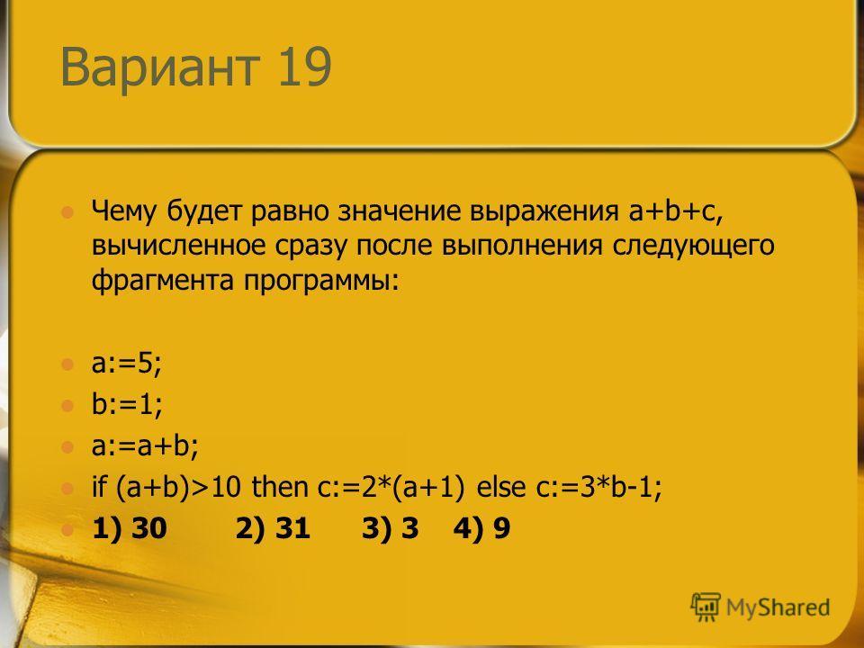 Вариант 19 Чему будет равно значение выражения a+b+c, вычисленное сразу после выполнения следующего фрагмента программы: a:=5; b:=1; a:=a+b; if (a+b)>10 then c:=2*(a+1) else c:=3*b-1; 1) 30 2) 31 3) 3 4) 9