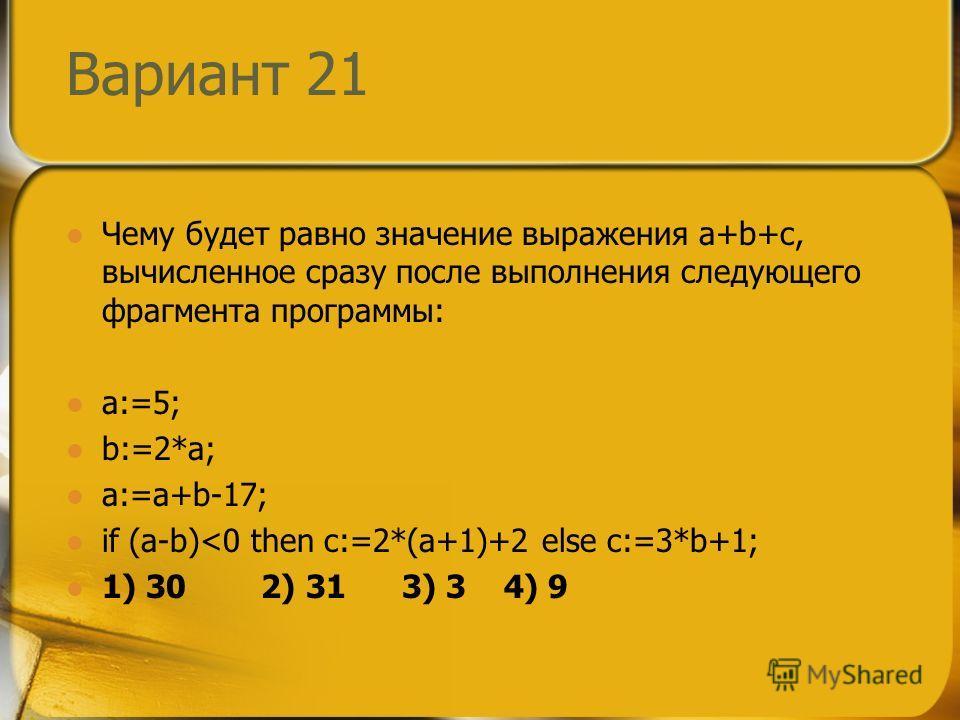 Вариант 21 Чему будет равно значение выражения a+b+c, вычисленное сразу после выполнения следующего фрагмента программы: a:=5; b:=2*a; a:=a+b-17; if (a-b)