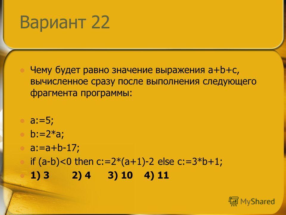 Вариант 22 Чему будет равно значение выражения a+b+c, вычисленное сразу после выполнения следующего фрагмента программы: a:=5; b:=2*a; a:=a+b-17; if (a-b)