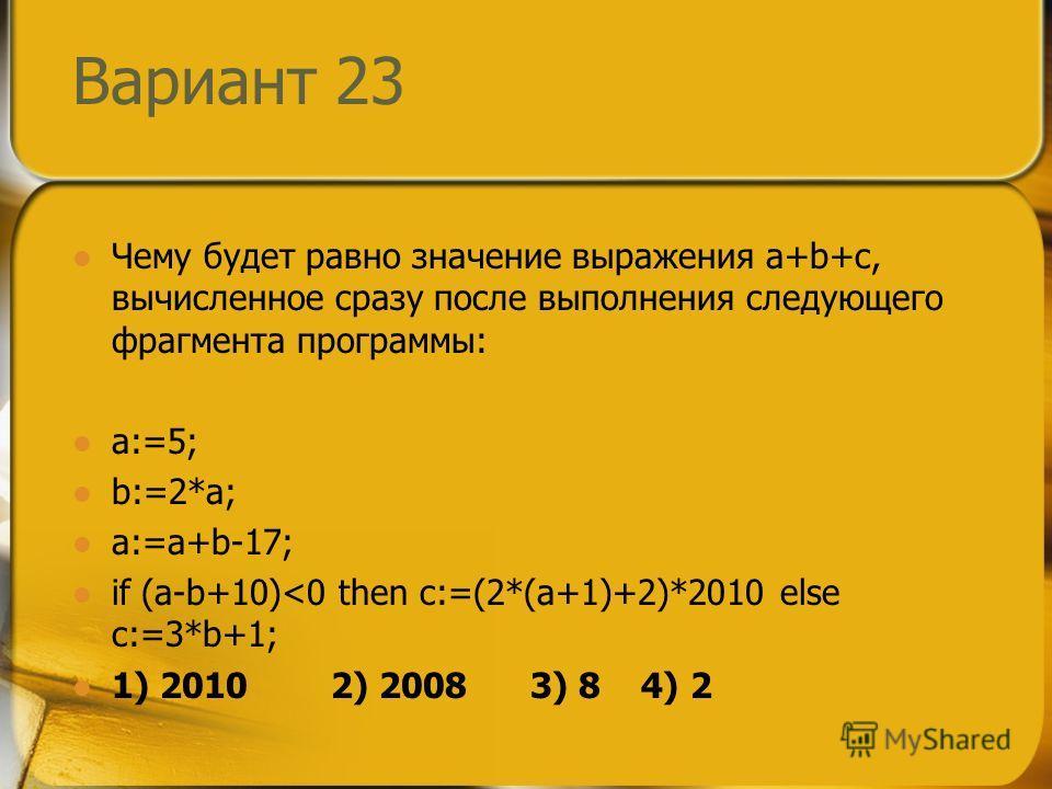 Вариант 23 Чему будет равно значение выражения a+b+c, вычисленное сразу после выполнения следующего фрагмента программы: a:=5; b:=2*a; a:=a+b-17; if (a-b+10)