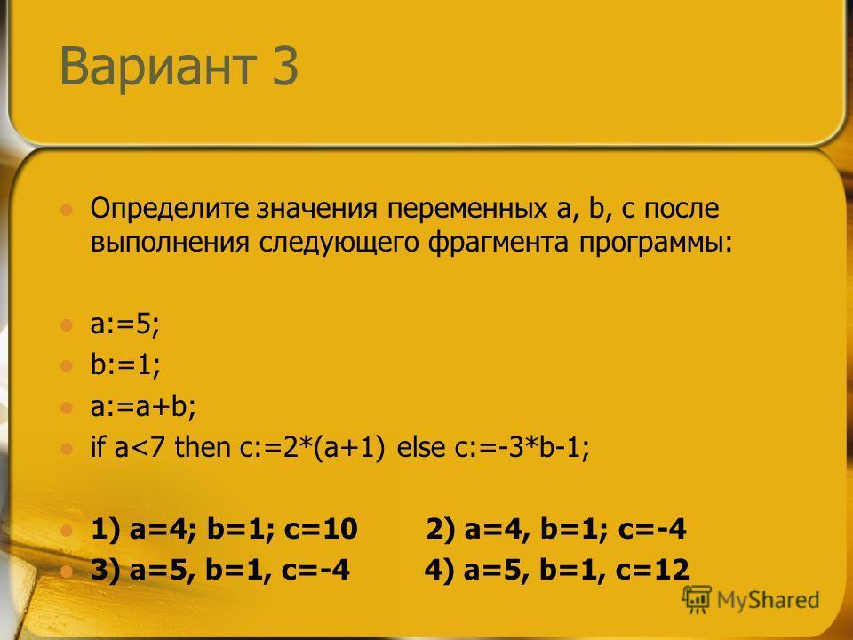 Вариант 3 Определите значения переменных a, b, c после выполнения следующего фрагмента программы: a:=5; b:=1; a:=a+b; if a