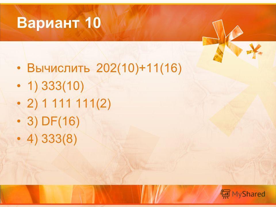 Вариант 10 Вычислить 202(10)+11(16) 1) 333(10) 2) 1 111 111(2) 3) DF(16) 4) 333(8)