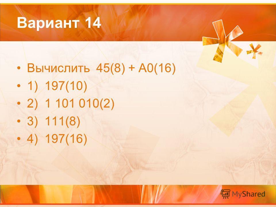 Вариант 14 Вычислить 45(8) + А0(16) 1) 197(10) 2) 1 101 010(2) 3) 111(8) 4) 197(16)