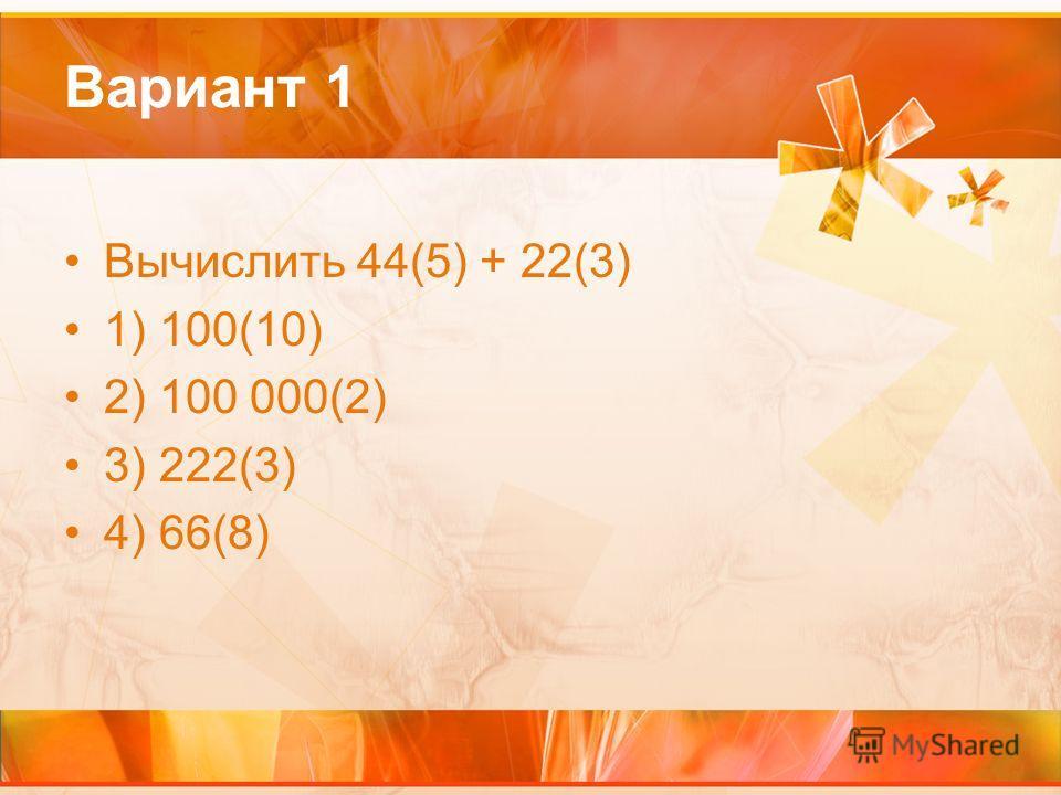 Вариант 1 Вычислить 44(5) + 22(3) 1) 100(10) 2) 100 000(2) 3) 222(3) 4) 66(8)