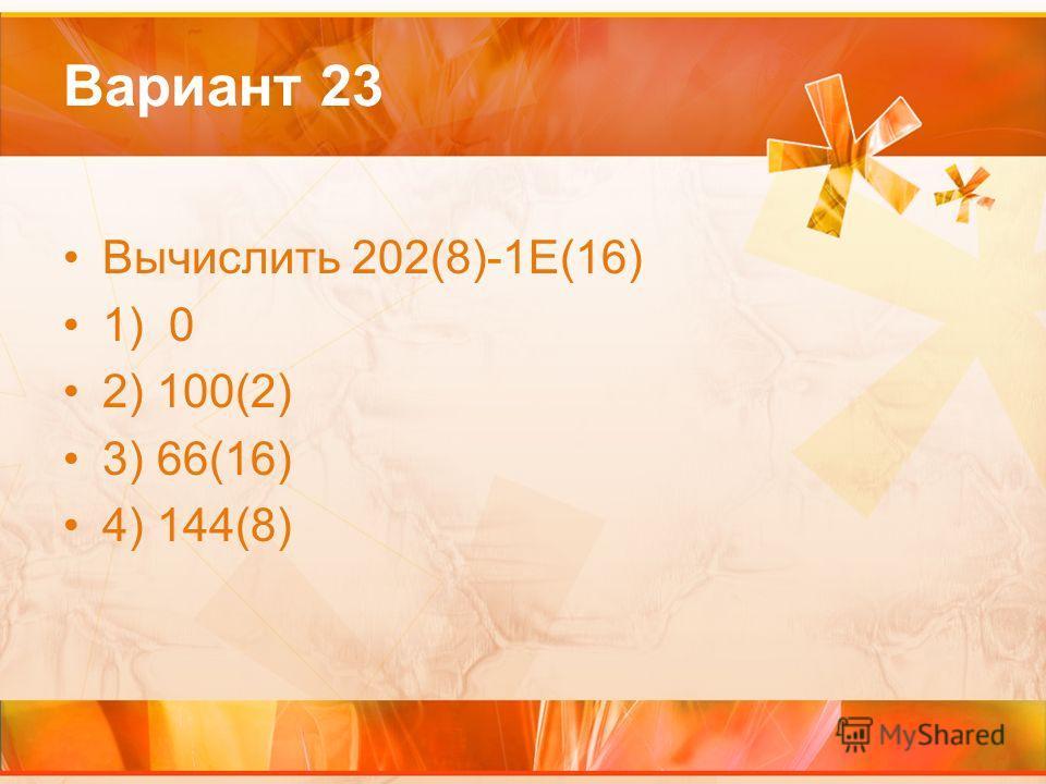 Вариант 23 Вычислить 202(8)-1Е(16) 1) 0 2) 100(2) 3) 66(16) 4) 144(8)