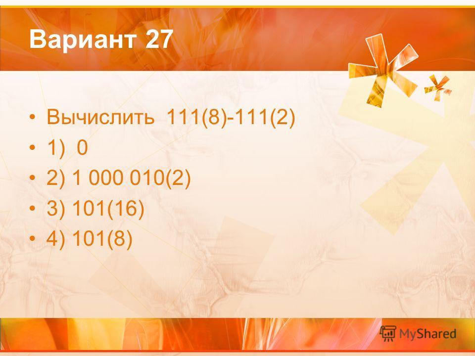 Вариант 27 Вычислить 111(8)-111(2) 1) 0 2) 1 000 010(2) 3) 101(16) 4) 101(8)