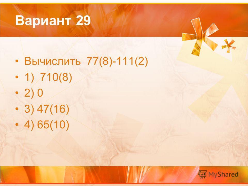 Вариант 29 Вычислить 77(8)-111(2) 1) 710(8) 2) 0 3) 47(16) 4) 65(10)