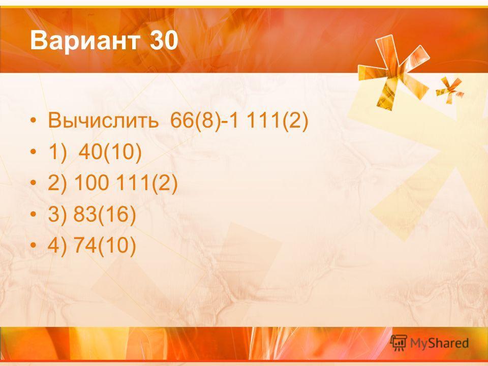 Вариант 30 Вычислить 66(8)-1 111(2) 1) 40(10) 2) 100 111(2) 3) 83(16) 4) 74(10)