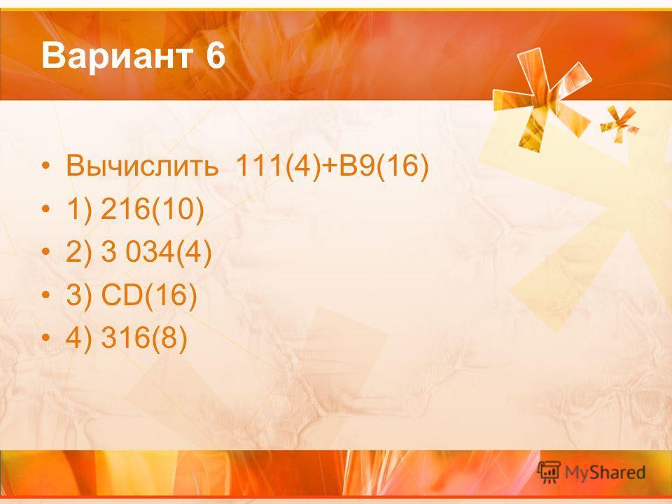 Вариант 6 Вычислить 111(4)+В9(16) 1) 216(10) 2) 3 034(4) 3) CD(16) 4) 316(8)