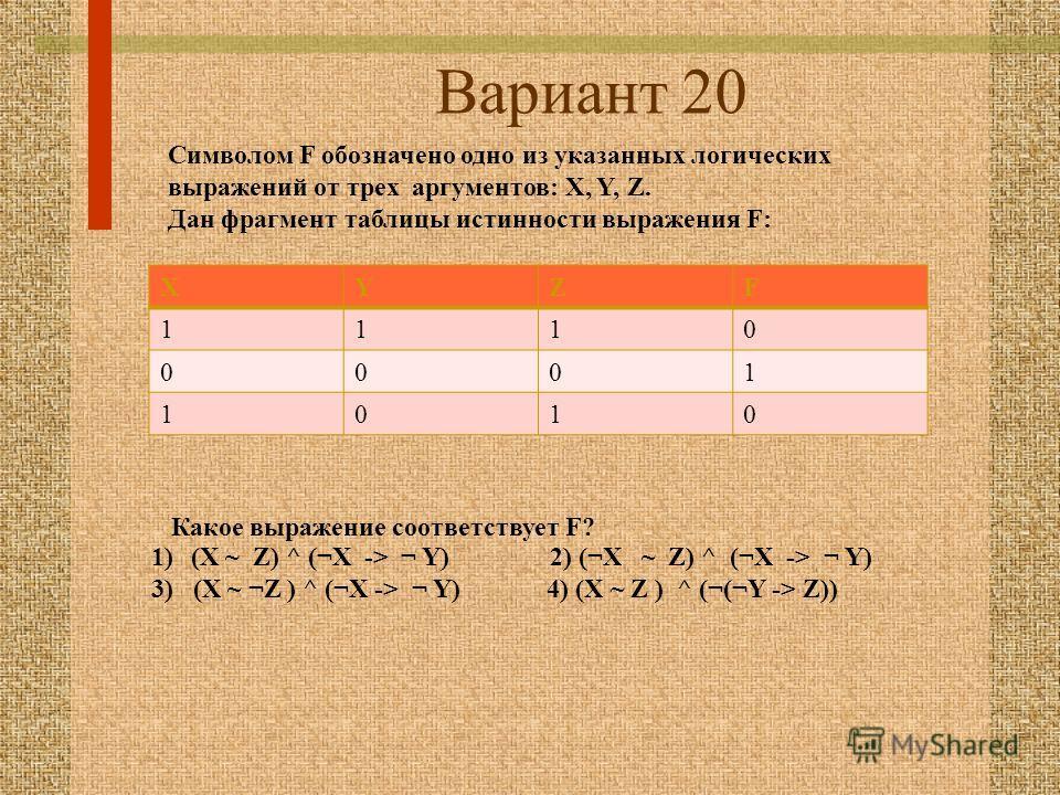 Вариант 20 XYZF 1110 0001 1010 Символом F обозначено одно из указанных логических выражений от трех аргументов: X, Y, Z. Дан фрагмент таблицы истинности выражения F: Какое выражение соответствует F? 1)(X ~ Z) ^ (¬X -> ¬ Y) 2) (¬X ~ Z) ^ (¬X -> ¬ Y) 3