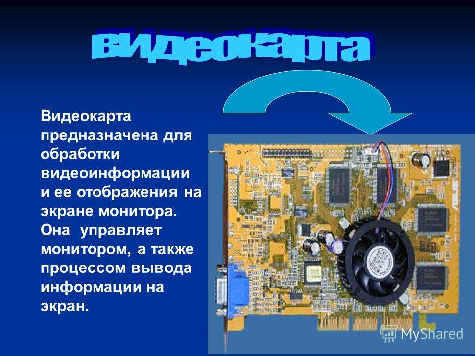 Видеокарта предназначена для обработки видеоинформации и ее отображения на экране монитора. Она управляет монитором, а также процессом вывода информации на экран.