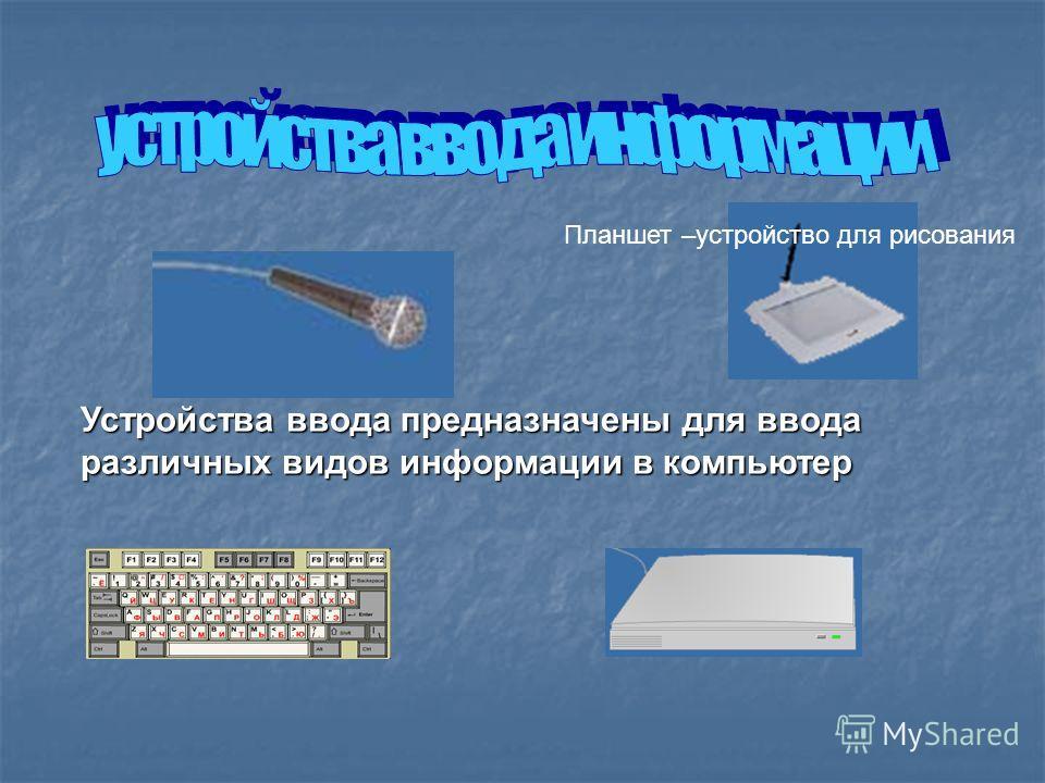 Устройства ввода предназначены для ввода различных видов информации в компьютер Планшет –устройство для рисования