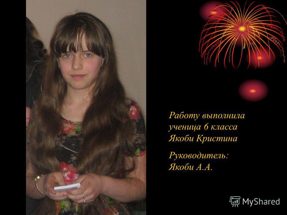 Работу выполнила ученица 6 класса Якоби Кристина Руководитель: Якоби А.А.