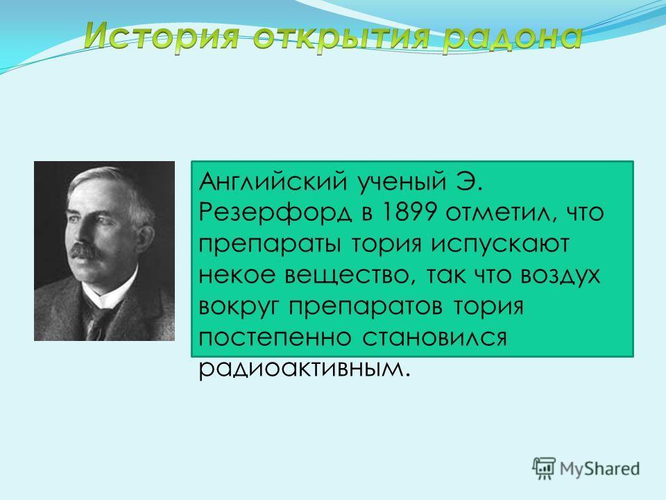 Английский ученый Э. Резерфорд в 1899 отметил, что препараты тория испускают некое вещество, так что воздух вокруг препаратов тория постепенно становился радиоактивным.
