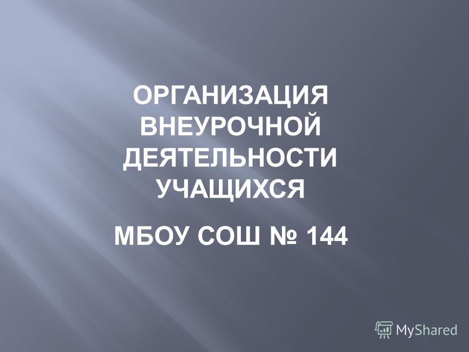 ОРГАНИЗАЦИЯ ВНЕУРОЧНОЙ ДЕЯТЕЛЬНОСТИ УЧАЩИХСЯ МБОУ СОШ 144