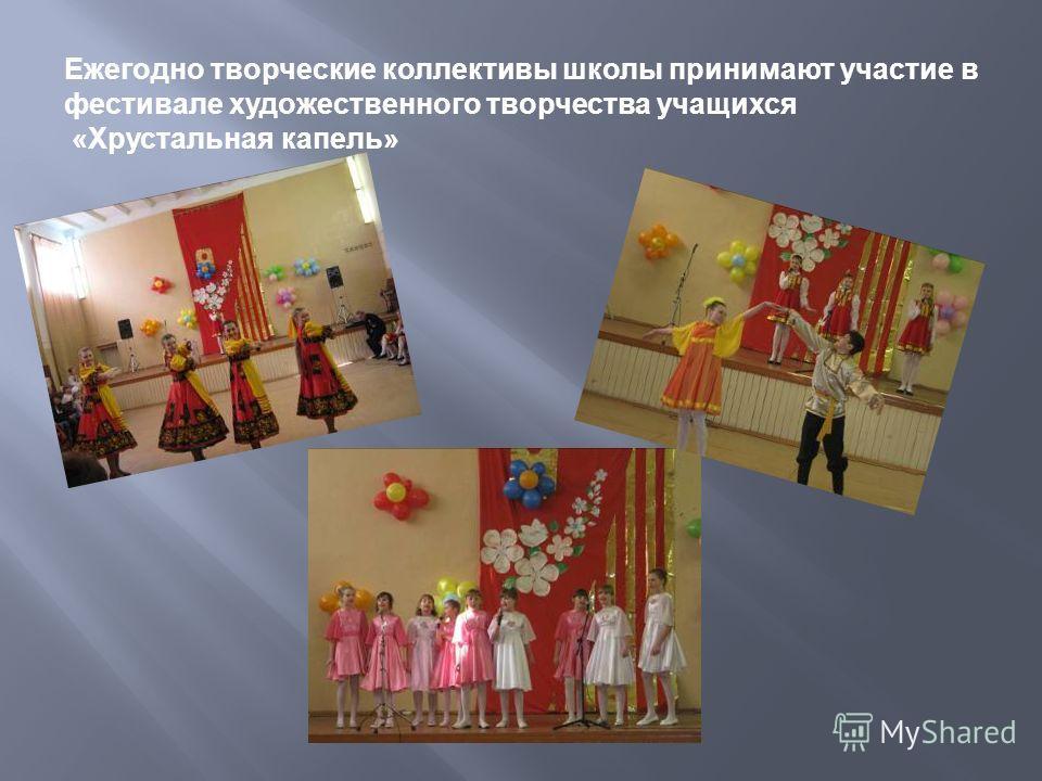 Ежегодно творческие коллективы школы принимают участие в фестивале художественного творчества учащихся «Хрустальная капель»