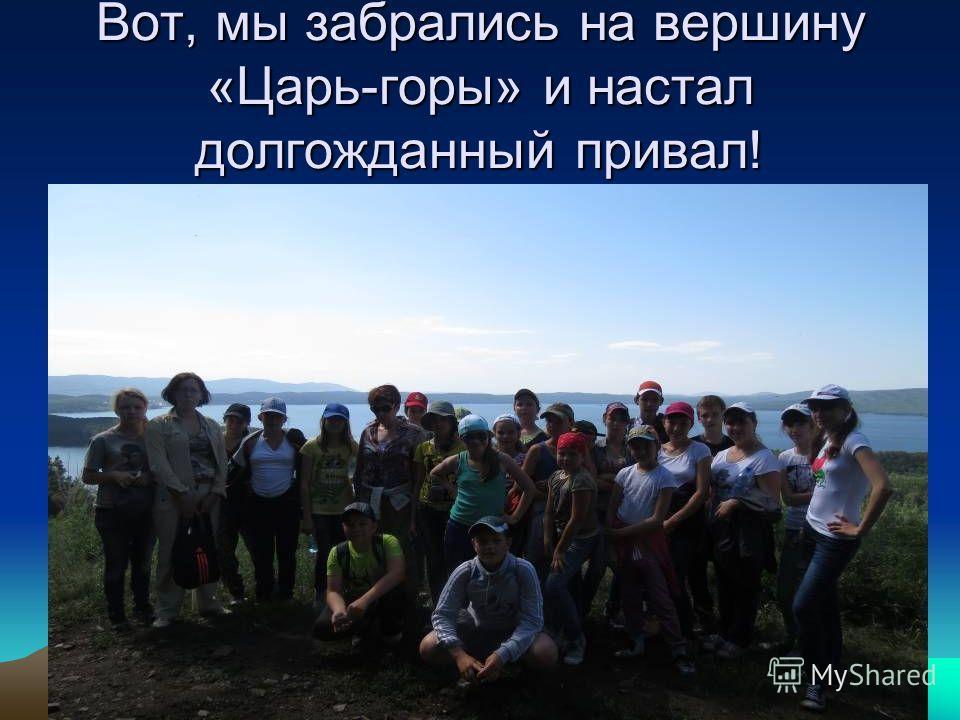 Вот, мы забрались на вершину «Царь-горы» и настал долгожданный привал!
