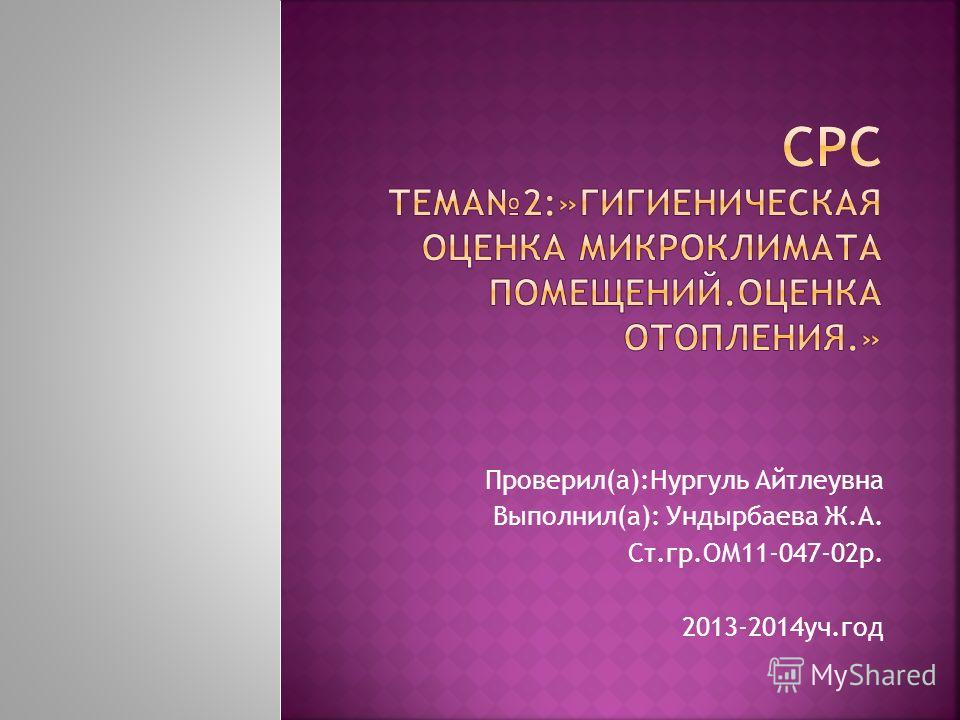Проверил(а):Нургуль Айтлеувна Выполнил(а): Ундырбаева Ж.А. Ст.гр.ОМ11-047-02р. 2013-2014уч.год
