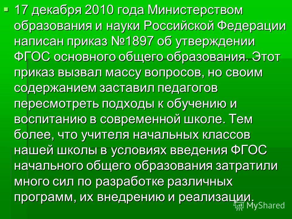 17 декабря 2010 года Министерством образования и науки Российской Федерации написан приказ 1897 об утверждении ФГОС основного общего образования. Этот приказ вызвал массу вопросов, но своим содержанием заставил педагогов пересмотреть подходы к обучен