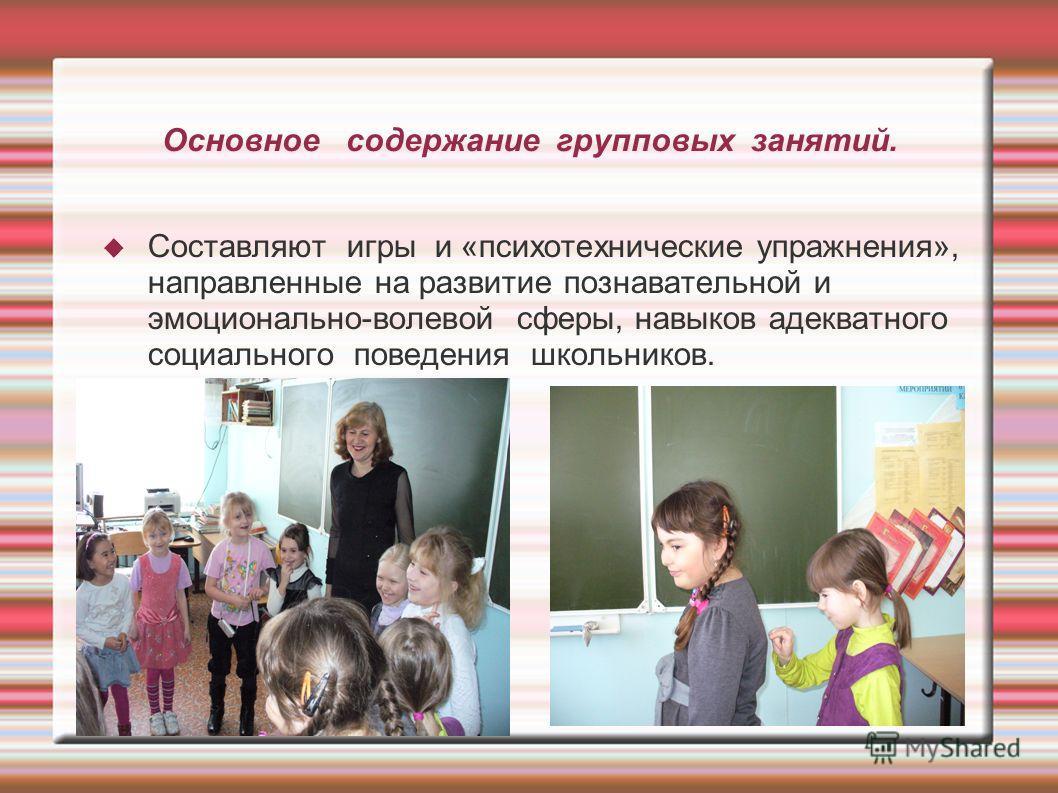 Основное содержание групповых занятий. Составляют игры и «психотехнические упражнения», направленные на развитие познавательной и эмоционально-волевой сферы, навыков адекватного социального поведения школьников.