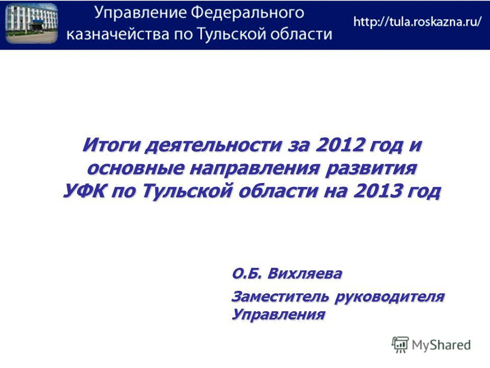 Итоги деятельности за 2012 год и основные направления развития УФК по Тульской области на 2013 год О.Б. Вихляева Заместитель руководителя Управления